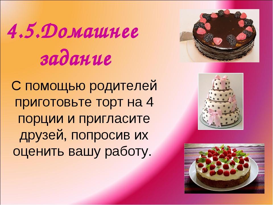 4.5.Домашнее задание С помощью родителей приготовьте торт на 4 порции и пригл...