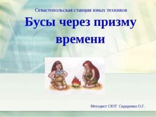Бусы через призму времени Методист СЮТ Сидоренко О.Г. Севастопольская станция