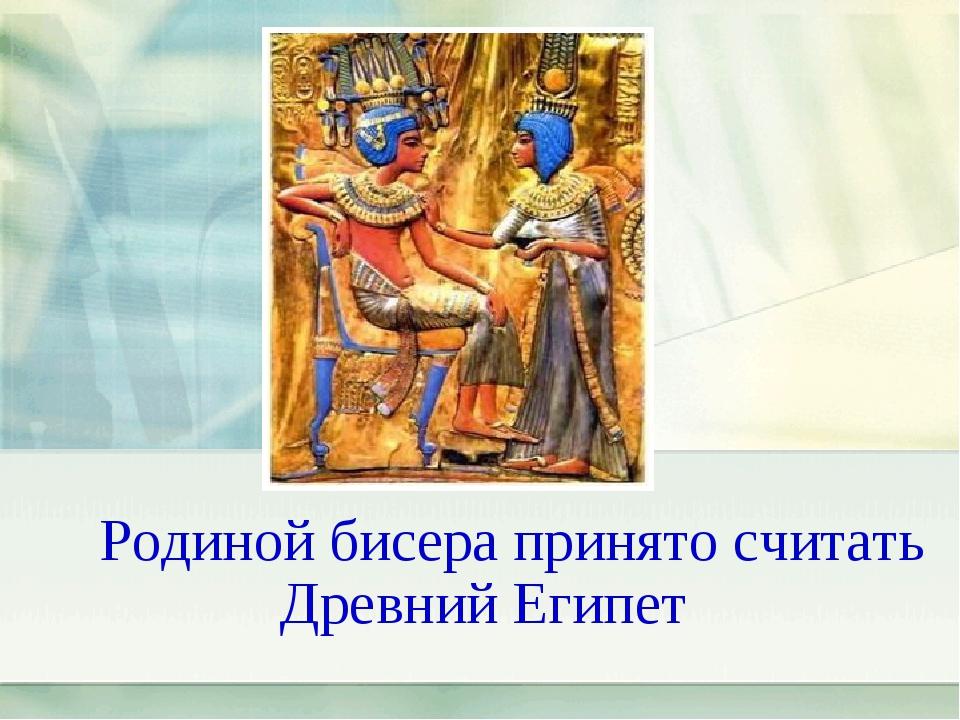 Родиной бисера принято считать Древний Египет