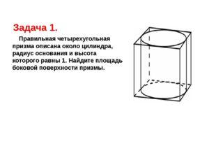 Задача 1. Правильная четырехугольная призма описана около цилиндра, радиус ос