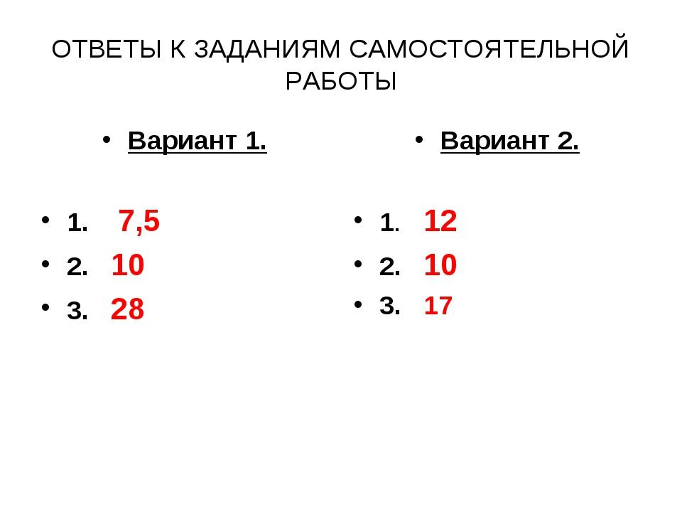 ОТВЕТЫ К ЗАДАНИЯМ САМОСТОЯТЕЛЬНОЙ РАБОТЫ Вариант 1. 1. 7,5 2. 10 3. 28 Вариан...