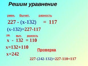 Решим уравнение умен. Вычит. разность ум. выч. разность 227 - (х-132) = 117 (