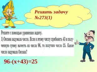Решить задачу №273(1) 96-(х+43)=25