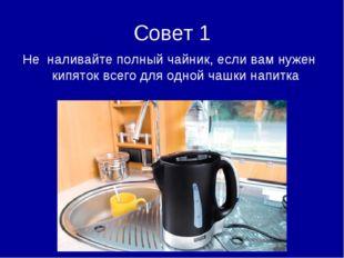 Совет 1 Не наливайте полный чайник, если вам нужен кипяток всего для одной ча