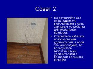 Совет 2 Не оставляйте без необходимости включенными в сеть зарядные устройств