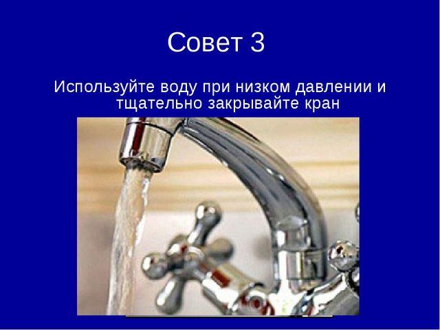 Совет 3 Используйте воду при низком давлении и тщательно закрывайте кран