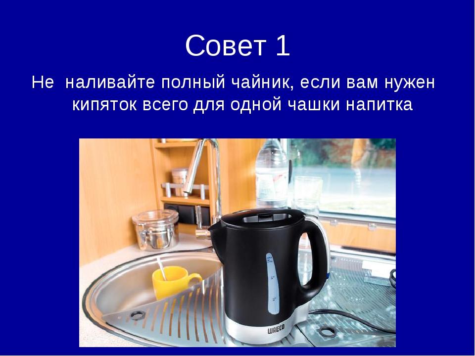Совет 1 Не наливайте полный чайник, если вам нужен кипяток всего для одной ча...