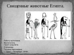 Священные животные Египта. Работу выполнила Воспитатель ГБОУ СОШ №79 Степанов