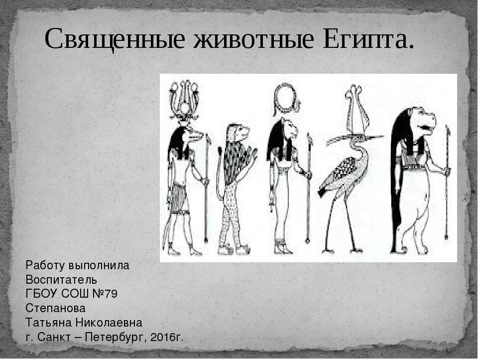 Священные животные Египта. Работу выполнила Воспитатель ГБОУ СОШ №79 Степанов...