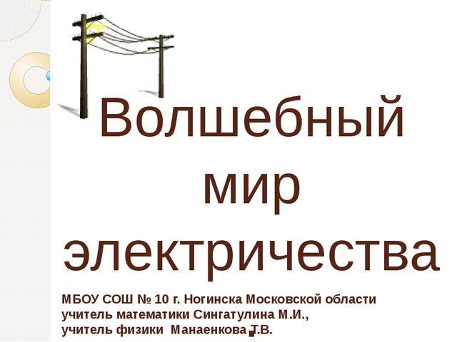 Волшебный мир электричества. МБОУ СОШ № 10 г. Ногинска Московской области учи...
