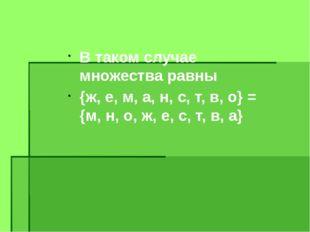 В таком случае множества равны {ж, е, м, а, н, с, т, в, о} = {м, н, о, ж, е,