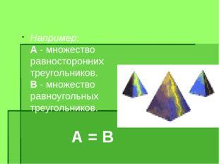 Например: А - множество равносторонних треугольников. В - множество равноугол