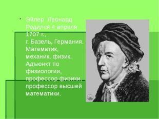 Эйлер Леонард Родился 4 апреля 1707г., г. Базель, Германия. Математик, ме
