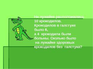 На лужайке расположились 10 крокодилов. Крокодилов в галстуке было 6, а 4 кро