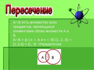 А∩В есть множество всех предметов, являющихся элементами обоих множеств А и