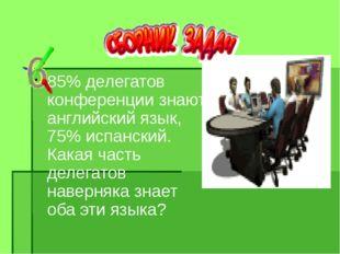 85% делегатов конференции знают английский язык, 75% испанский. Какая часть д