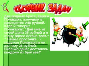 Два родных брата, Карп и Поликарп, получили в наследство 240 рублей. Карп и г