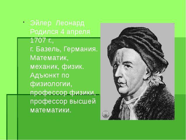 Эйлер Леонард Родился 4 апреля 1707г., г. Базель, Германия. Математик, ме...