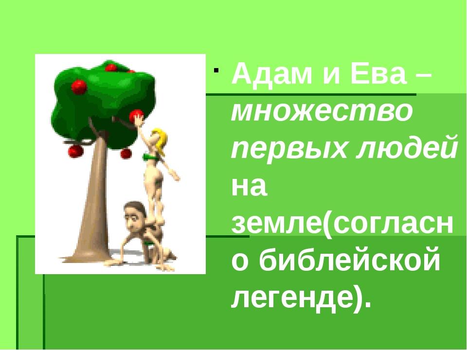 Адам и Ева – множество первых людей на земле(согласно библейской легенде).
