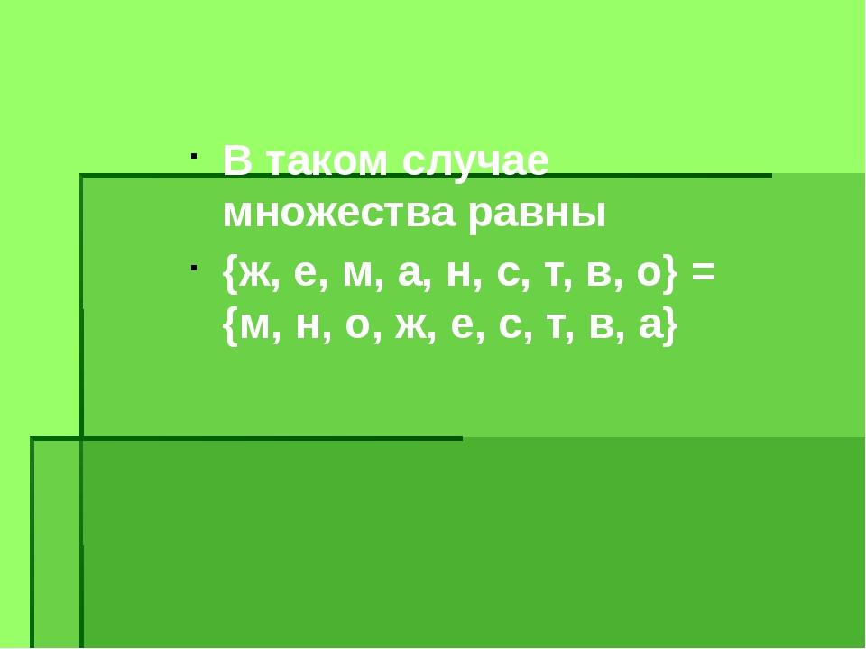 В таком случае множества равны {ж, е, м, а, н, с, т, в, о} = {м, н, о, ж, е,...