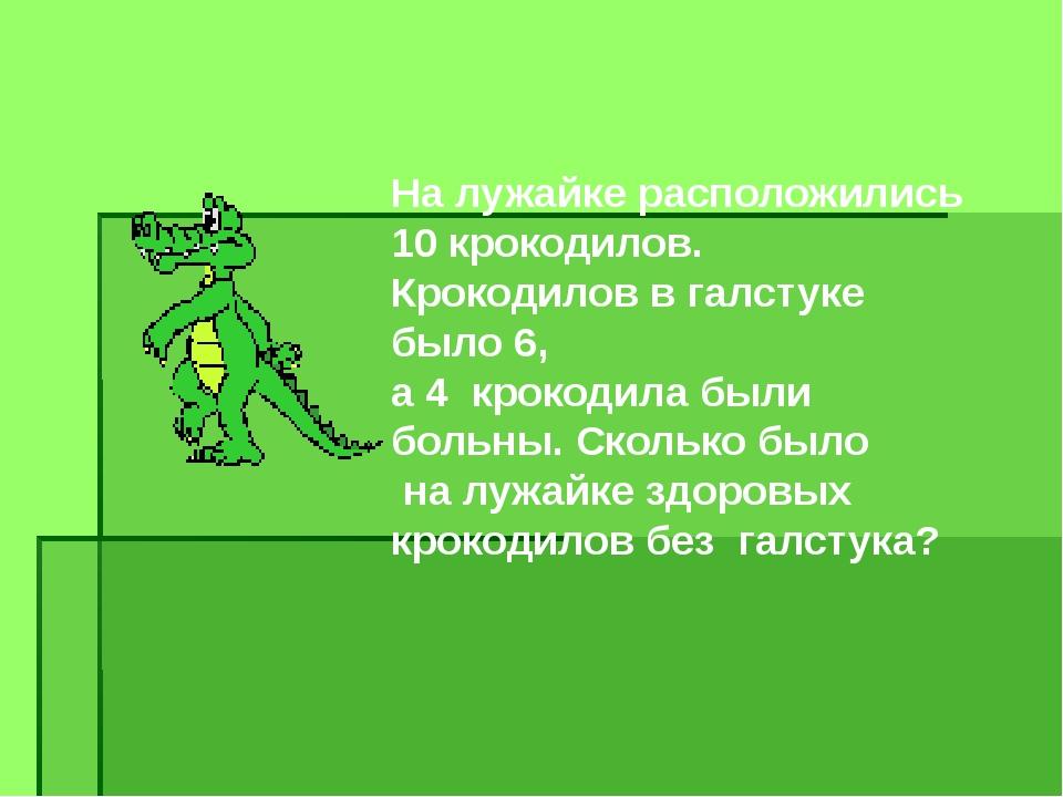 На лужайке расположились 10 крокодилов. Крокодилов в галстуке было 6, а 4 кро...