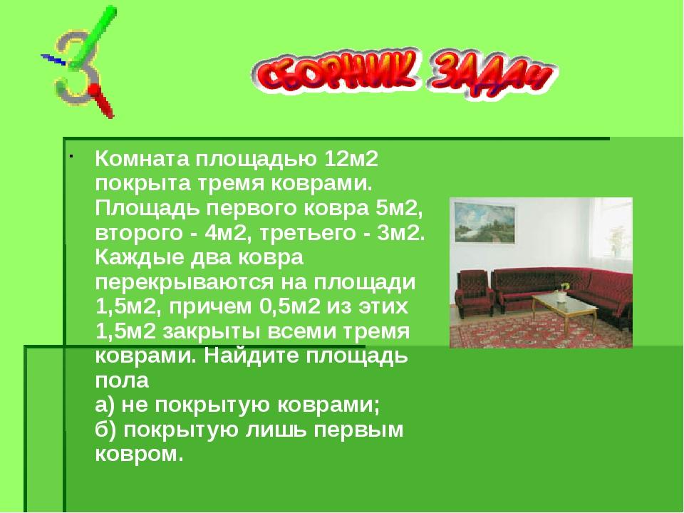 Комната площадью 12м2 покрыта тремя коврами. Площадь первого ковра 5м2, второ...