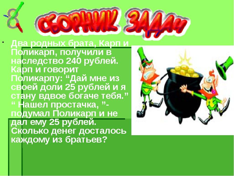Два родных брата, Карп и Поликарп, получили в наследство 240 рублей. Карп и г...