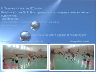 II Основная часть /25 мин Задача урока №1: Повторение техники ведения мяча на