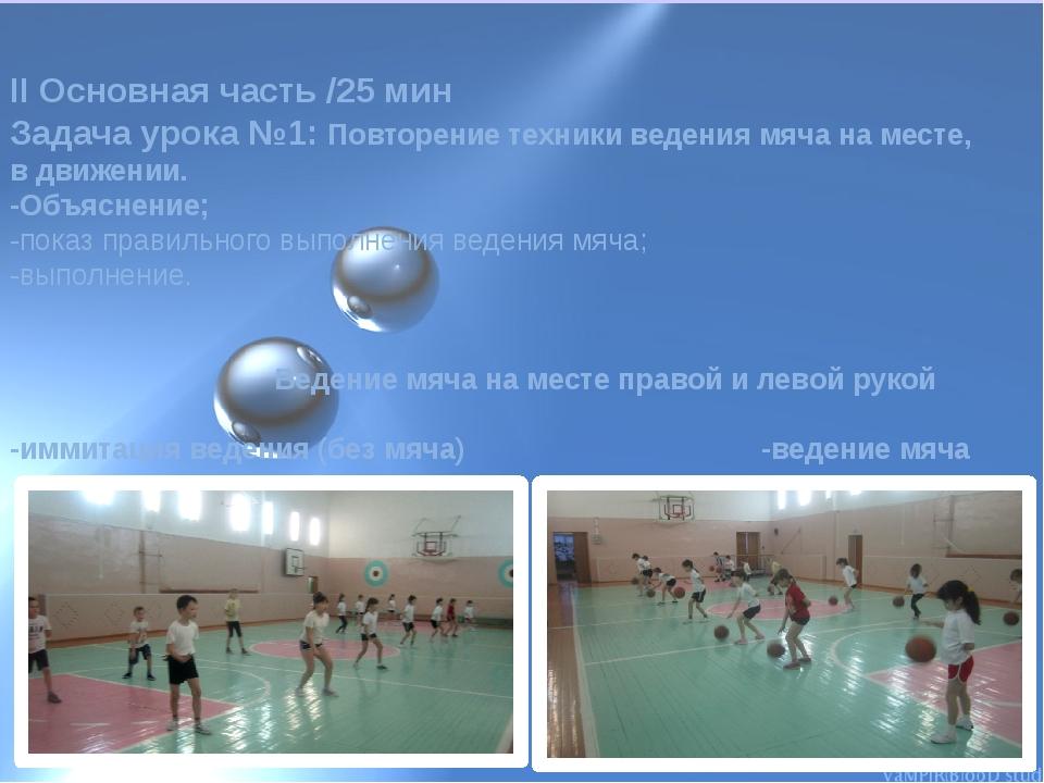 II Основная часть /25 мин Задача урока №1: Повторение техники ведения мяча на...