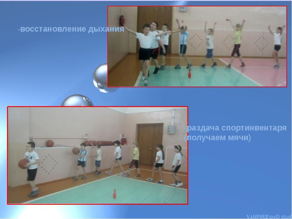 -восстановление дыхания -раздача спортинвентаря (получаем мячи)