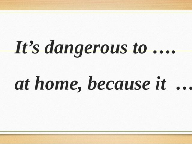 It's dangerous to …. at home, because it …