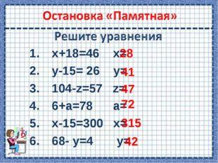 х+18=46 х= у-15= 26 у= 104-z=57 z= 6+а=78 a= x-15=300 x= 68- у=4 у= 28 41 47