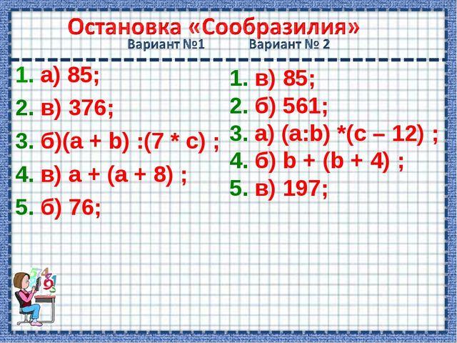 1. а) 85; 2. в) 376; 3. б)(а + b) :(7 * c) ; 4. в) а + (а + 8) ; 5. б) 76; 1...