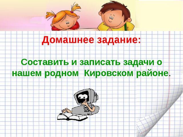 Домашнее задание: Составить и записать задачи о нашем родном Кировском районе.