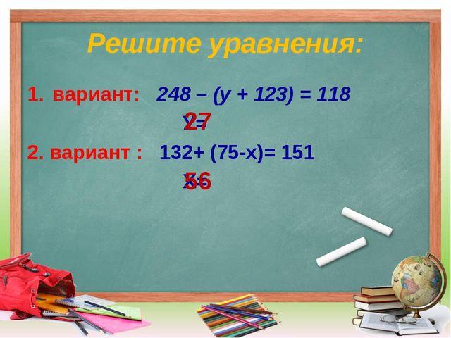 Решите уравнения: вариант: 248 – (у + 123) = 118 У= 2. вариант : 132+ (75-х)=...