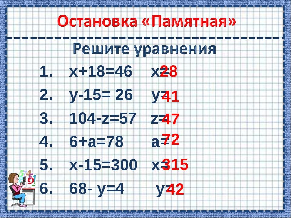 х+18=46 х= у-15= 26 у= 104-z=57 z= 6+а=78 a= x-15=300 x= 68- у=4 у= 28 41 47...