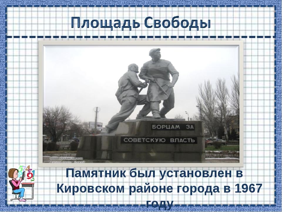 Памятник был установлен в Кировском районе города в 1967 году