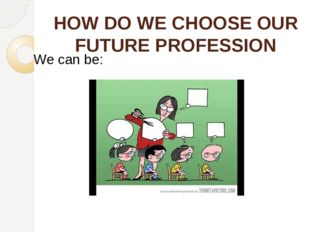 HOW DO WE CHOOSE OUR FUTURE PROFESSION We can be: encouraged by our teachers
