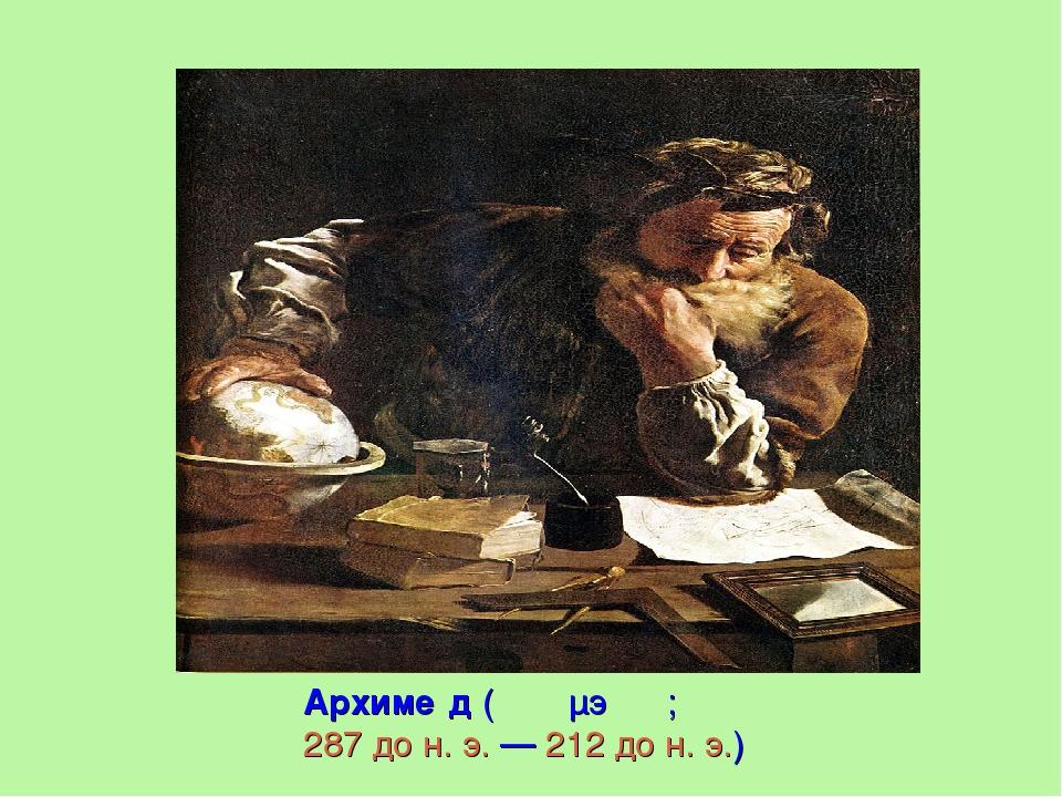 Архиме́д(Ἀρχιμήδης;287дон.э.—212дон.э.)