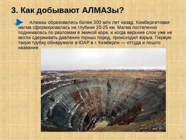 3. Как добывают АЛМАЗы? Алмазы образовались более 300 млн лет назад. Кимберли...