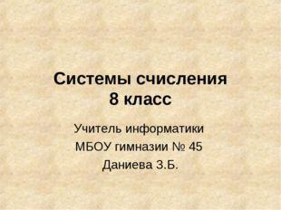 Системы счисления 8 класс Учитель информатики МБОУ гимназии № 45 Даниева З.Б.