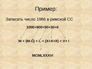 Пример: Записать число 1986 в римской СС 1000+900+50+30+6 M + (M-C) + L + (X+