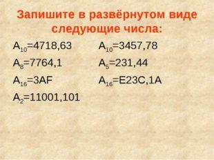Запишите в развёрнутом виде следующие числа: А10=4718,63А10=3457,78 А8=7764