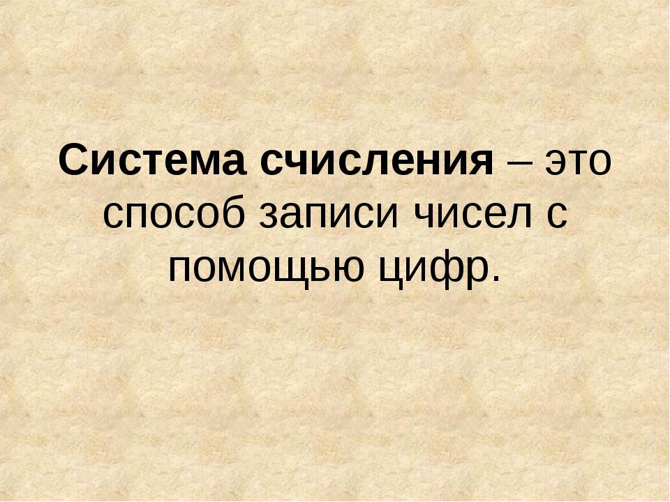 Система счисления – это способ записи чисел с помощью цифр.