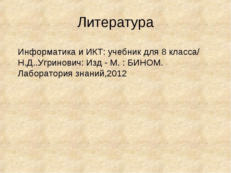 Литература Информатика и ИКТ: учебник для 8 класса/ Н.Д..Угринович: Изд - М....
