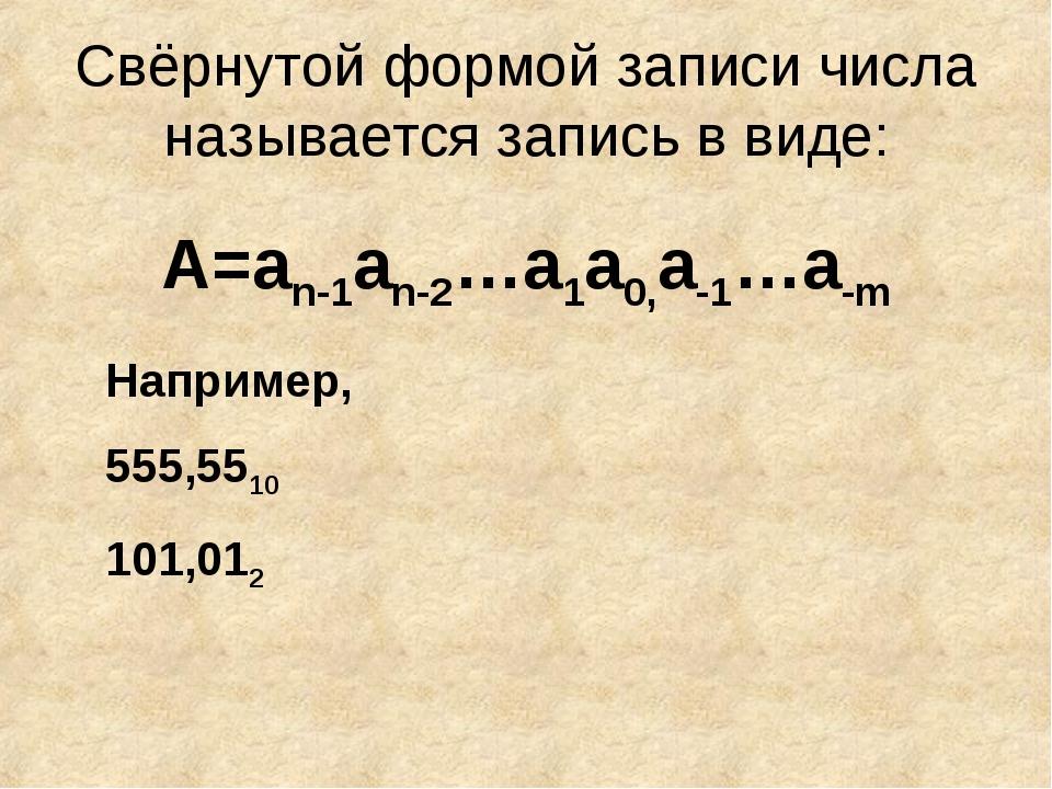 Свёрнутой формой записи числа называется запись в виде: А=an-1an-2…a1a0,a-1…a...