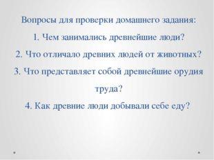 Вопросы для проверки домашнего задания: 1. Чем занимались древнейшие люди? 2.