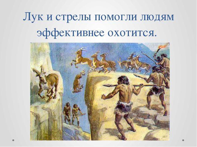 Лук и стрелы помогли людям эффективнее охотится.