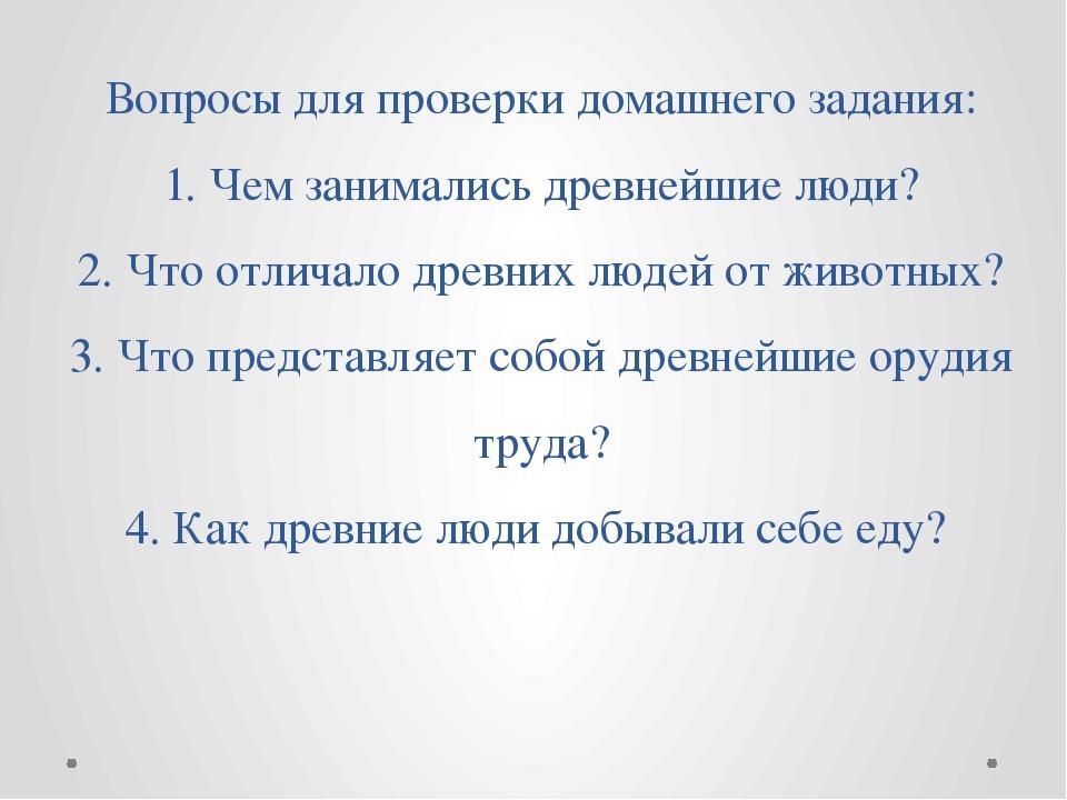 Вопросы для проверки домашнего задания: 1. Чем занимались древнейшие люди? 2....