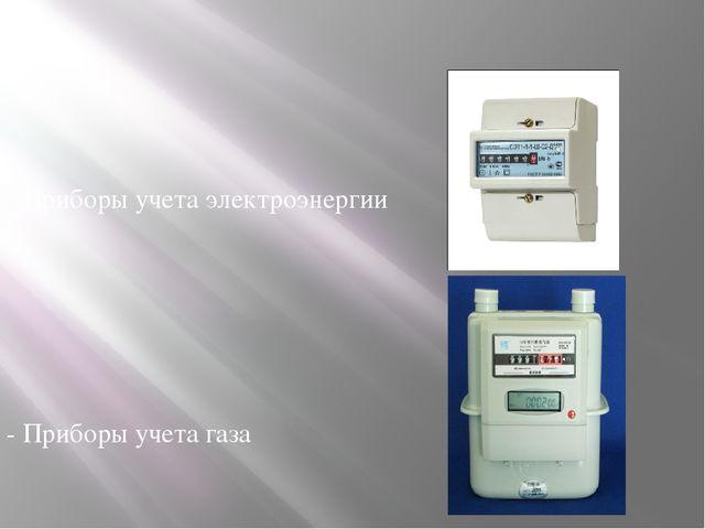 - Приборы учета электроэнергии - Приборы учета газа